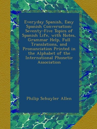 Everyday Spanish, Easy Spanish Conversation: Seventy-Five Topics of Spanish Life, with Notes,...