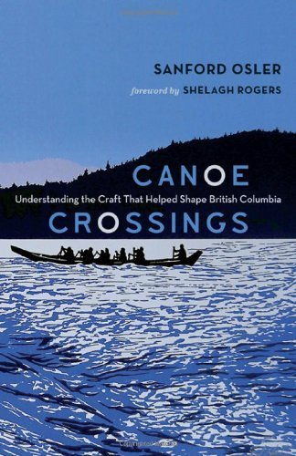 Canoe Crossings: Understanding the Craft that Helped Shape British Columbia by Sanford Osler (2014) Paperback