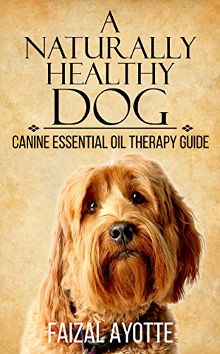 A Naturally Healthy Dog: Canine Essential Oil Therapy Guide (English Edition) por Faizal Ayotte