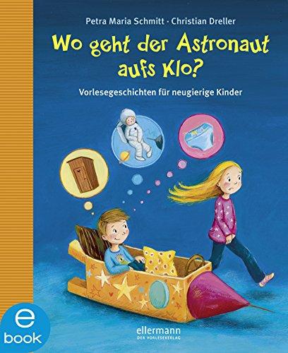 Wo geht der Astronaut aufs Klo?: Vorlesegeschichten für neugierige Kinder (Warum?- - Kind Neugierig