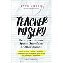 Teacher Misery: Helicopter Parents, Special Snowflakes and Other Bullshit (English Edition)