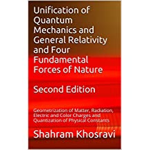 Unification of Quantum Mechanics and General Relativity and Four Fundamental Forces of Nature: Geometrization of Matter, Radiation, Electric and Color ... of Physical Constants (English Edition)