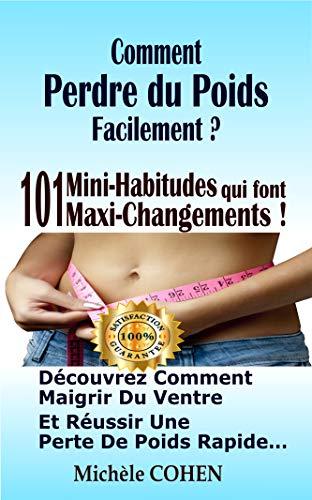 Comment perdre du poids facilement ?: 101 Mini-Habitudes qui font Maxi-Changements ! Découvrez comment maigrir du ventre et réussir une perte de poids rapide…