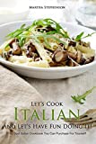 Let's Cook Italian And Let?s Have Fun Doing It!: The Best Italian Cookbook You Can Purchase for Yourself!!