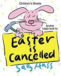 Children's Books: EASTER IS CANCELLED!: (Adorable Bedtime Story/Picture Book About Easter, Being Responsible, and Appreciating the Efforts of Others, for Beginner Readers, 30 Illustrations, Ages 2-8) by Sally Huss (2016-02-03)