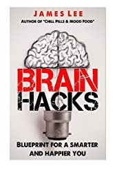 Brain Hacks - Blueprint for a smarter and happier you by James Lee (2014-01-06)