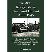 Kriegsende an Saale und Unstrut April 1945: Der Vorstoß des V. US Corps aus Nordthüringen zur Saale und Unstrut und die Besetzung der Region Querfurt, Naumburg und Weißenfels im April 1945