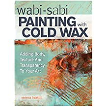 Wabi-Sabi Painting with Cold Wax: Adding Body, Texture and Transparency to Your Art