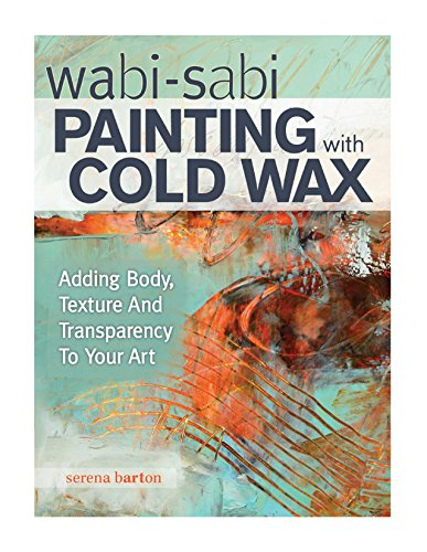 Wabi Sabi Painting With Cold Wax Adding Body Texture And Transparency To Your Art