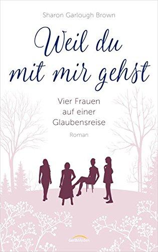 Buchseite und Rezensionen zu 'Weil du mit mir gehst: Vier Frauen auf einer Glaubensreise. Roman.' von Sharon Garlough Brown