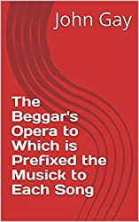 The Beggar's Opera to Which is Prefixed the Musick to Each Song (English Edition)