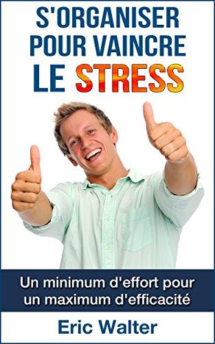 S'organiser pour vaincre le stress: Un minimum d'effort pour un maximum d'efficacité par Eric Walter