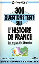 300 questions tests sur l'histoire de France : Tome 1, Des origines à la Révolution