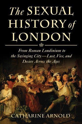 the-sexual-history-of-london-from-roman-londinium-to-the-swinging-city-lust-vice-and-desire-across-the-ages-by-catharine-arnold-2012-12-24