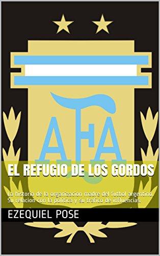 El refugio de los gordos: La historia de la organizacion madre del futbol argentino. Su relacion con la politica y su trafico de influencias. por Ezequiel Pose