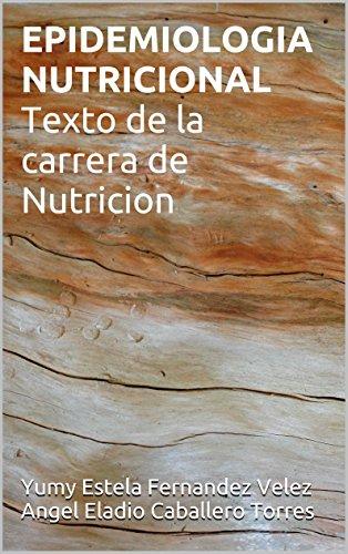 EPIDEMIOLOGIA NUTRICIONAL Texto de la carrera de Nutricion por Yumy Estela Fernandez Velez Angel Eladio Caballero Torres