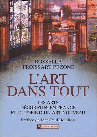 L'art dans tout : Les arts dcoratifs en France et l'utopie d'un Art nouveau de Rossella Froissart Pezone,Jean-Paul Bouillon (Prface) ( 13 janvier 2005 )