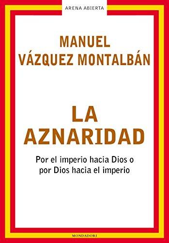 La aznaridad: Por el imperio hacia Dios o por Dios hacia el imperio (ARENA ABIERTA) por Manuel Vázquez Montalbán