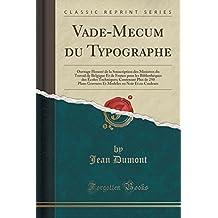 Vade-Mecum Du Typographe: Ouvrage Honore de La Souscription Des Ministres Du Travail de Belgique Et de France Pour Les Bibliotheques Des Ecoles ... En Noir Et En Couleurs (Classic Reprint)