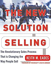 The New Solution Selling: The Revolutionary Sales Process That is Changing the Way People Sell by Keith M. Eades (2003-12-01)