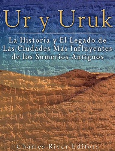 Ur y Uruk: La Historia y El Legado de Las Ciudades Más Influyentes de los Sumerios Antiguos (Spanish Edition)