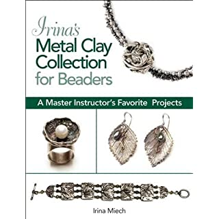 Irina's Metal Clay Collection for Beaders: A Master Instructor's Favorite Projects