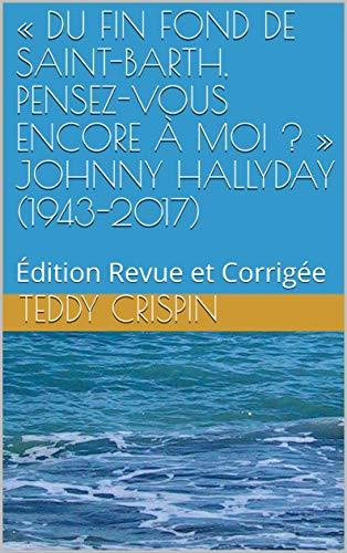 « DU FIN FOND DE SAINT-BARTH, PENSEZ-VOUS ENCORE À MOI ? »  JOHNNY HALLYDAY (1943-2017): Édition Revue et Corrigée par Teddy Crispin