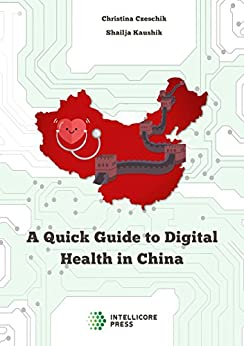 A Quick Guide to Digital Health in China: Telemedicine, Electronic Health Records, Wearables and More (Intellicore Dossiers Book 3) (English Edition) von [Kaushik, Shailja, Czeschik, Christina]