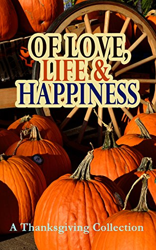 Of Love, Life & Happiness: A Thanksgiving Collection: Two Thanksgiving Day Gentlemen, The Purple Dress, How We Kept Thanksgiving at Oldtown, Three Thanksgivings, ... Wolfville Thanksgiving... (English Edition)