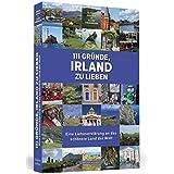 111 Gründe, Irland zu lieben: Eine Liebeserklärung an das schönste Land der Welt