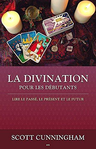 La Divination pour débutants : Lire le passé, le présent et le futur por Scott Cunningham