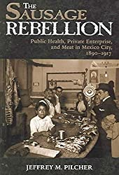 [Sausage Rebellion: Public Health, Private Enterprise, and Meat in Mexico City, 1890-1917] (By: Professor of History Jeffrey M Pilcher) [published: May, 2006]