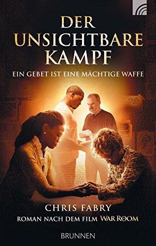 Der unsichtbare Kampf: Ein Gebet ist eine mächtige Waffe Roman nach dem Film WAR ROOM (Ehe Filme)