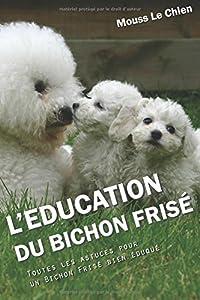 L'EDUCATION DU BICHON FRISE: Toutes les astuces pour un Bichon Frisé bien éduqué