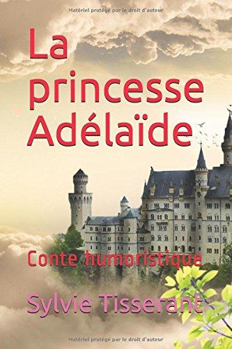La princesse Adélaïde: Conte humoristique par Sylvie Tisserant