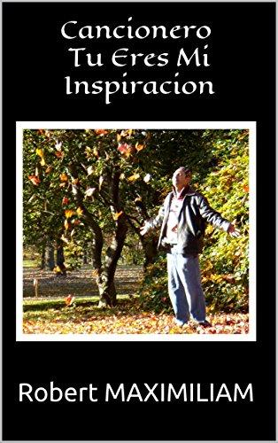 Cancionero Tu Eres Mi Inspiracion por Robert MAXIMILIAM