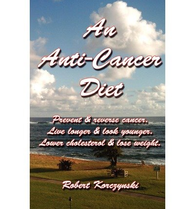 An Anti-Cancer Diet: Prevent & Reverse Cancer. Live Longer & Look Younger. Lower Cholesterol & Lose Weight. (Paperback) - Common