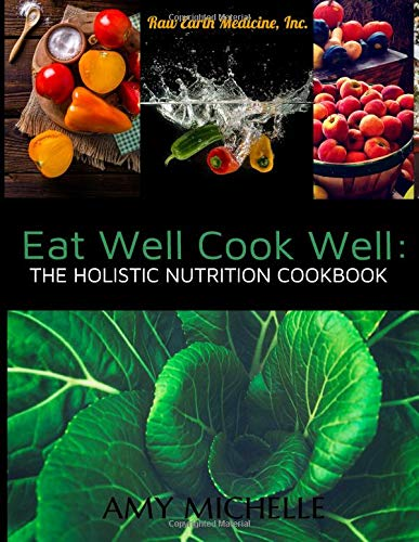 Eat Well Cook Well: The Holistic Nutrition Cookbook (Raw Earth Medicine, Band 2) - Raw Earth