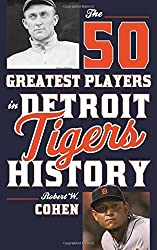 The 50 Greatest Players in Detroit Tigers History by Robert W. Cohen (2015-10-01)