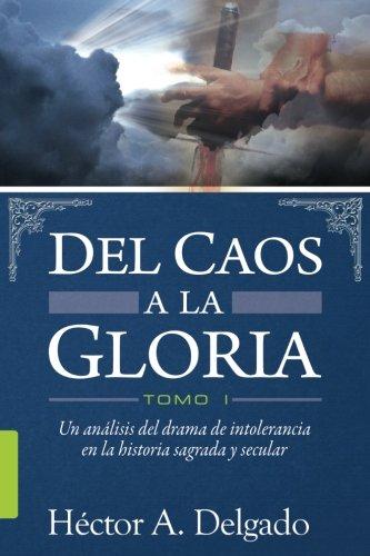 Del Caos a la Gloria -Tomo 1: Una mirada a la historia de intolerancia religiosa en la historia sagrada y secular por Héctor A. Delgado
