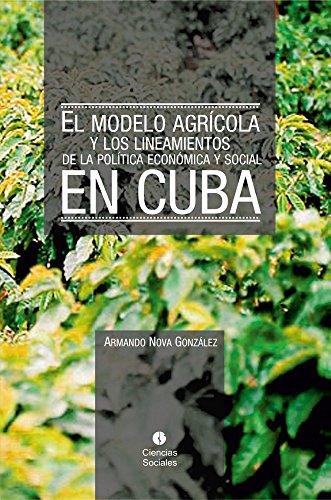 El modelo agrícola y los Lineamientos de la Política Económica y Social en Cuba por Armando Nova González