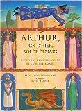 Arthur, roi d'hier, roi de demain. L'univers des chevaliers de la Table Ronde