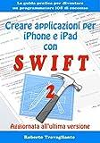 Creare applicazioni per iPhone e iPad con Swift: La guida pratica per diventare un programmatore iOS di successo - Aggiornato a Swift 2 (Giugno 2016)