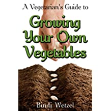 A Vegetarian's Guide to Growing Your Own Vegetables (English Edition)