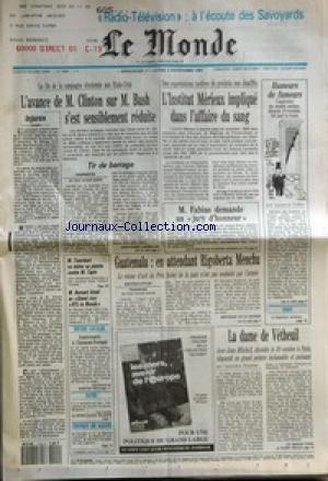 MONDE (LE) [No 14856] du 01/11/1992 - L'AVANCE DE M. CLINTON SUR M. BUSH S'EST SENSIBLEMENT REDUITE - TIR DE BARRAGE JEAN-PIERRE LANGELLIER - INJURES - L'INSTITUT MERIEUX IMPLIQUE DANS L'AFFAIRE DU SANG - M. FABIUS DEMANDE UN JURY D'HONNEUR - HUMEURS DE FUMEURS PAR LAURENCE FOLLEA - M. TRANCHANT VA RETIRER SA PLAINTE CONTRE M. TAPIE - M. BERNARD ATTALI AU GRAND JURY RTL-LE MONDE - ANNIVERSAIRE A CLERMONT-FERRAND - GUATEMALA - EN ATTENDANT RIGOBERTA MENCHU PAR BERTRAND DE LA GRAN par Collectif