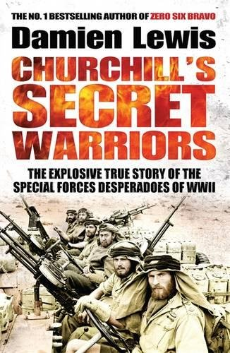 Churchill's Secret Warriors: The Explosive True Story of the Special Forces Desperadoes...