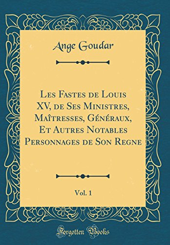 Les Fastes de Louis XV, de Ses Ministres, Matresses, Gnraux, Et Autres Notables Personnages de Son Regne, Vol. 1 (Classic Reprint)