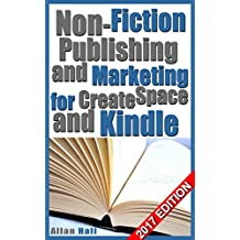 Non-Fiction Publishing and Marketing for CreateSpace and Kindle: 2017 EDITION