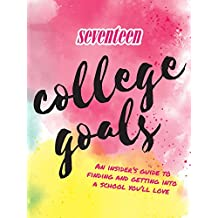 Seventeen: College Goals: An Insider's Guide to Finding and Getting Into a School You'll Love