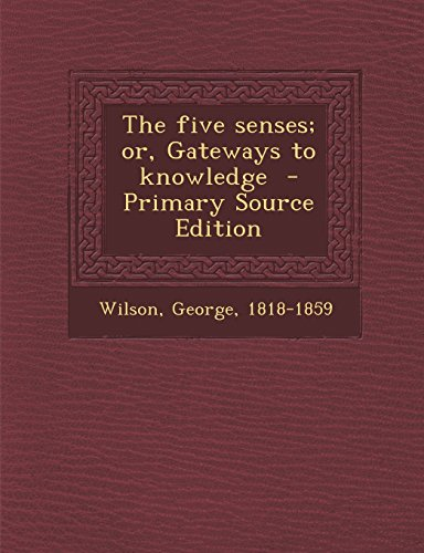The Five Senses; Or, Gateways to Knowledge - Primary Source Edition